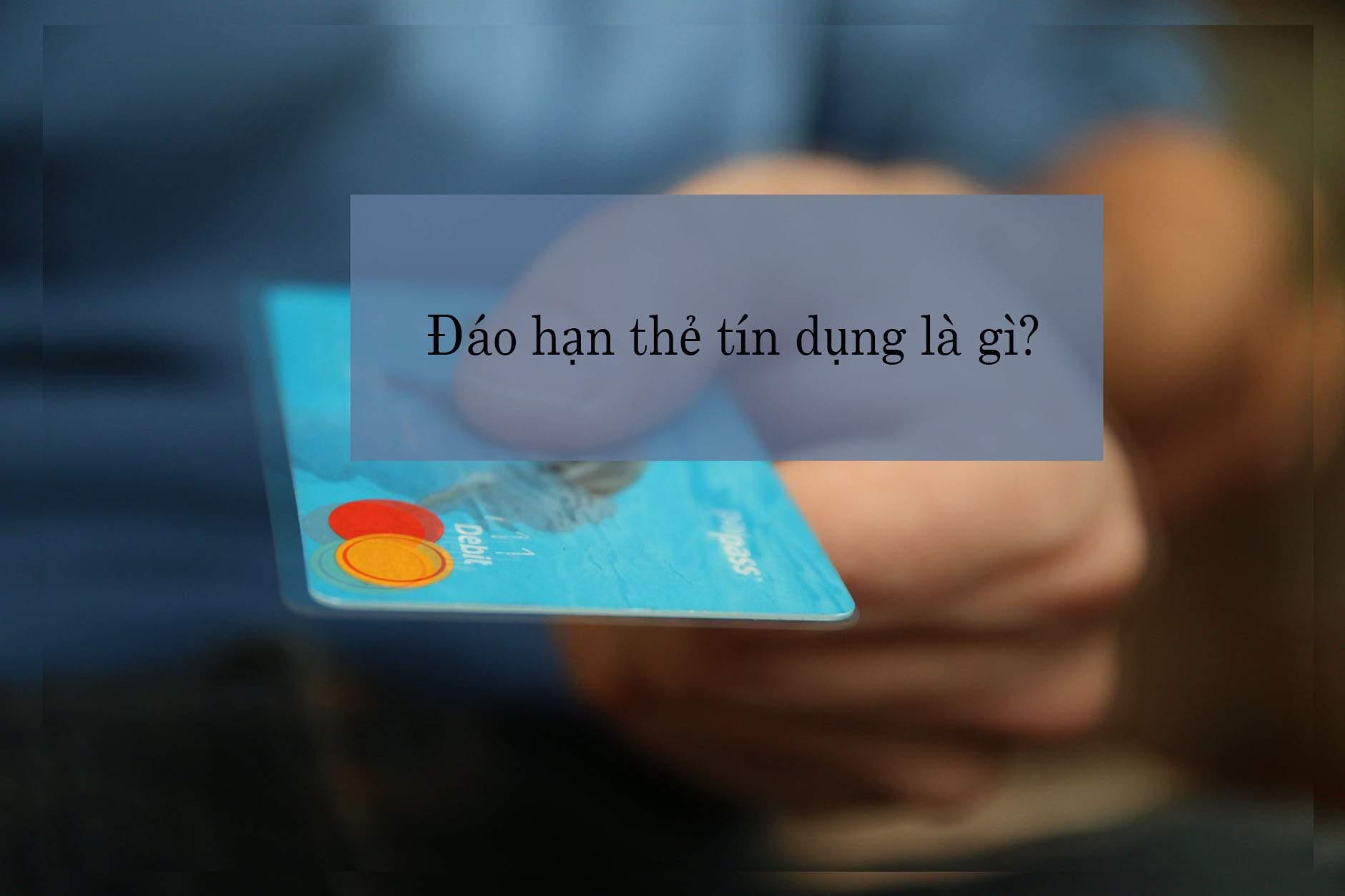 Đáo hạn thẻ tín dụng là gì